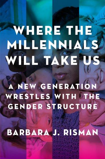Where the Millennials Will Take Us: A New Generation Wrestles with the Gender Structure by Barbara Risman, UIC professor of sociology and distinguished professor of liberal arts and sciences - Photo Credit: Oxford University Press.